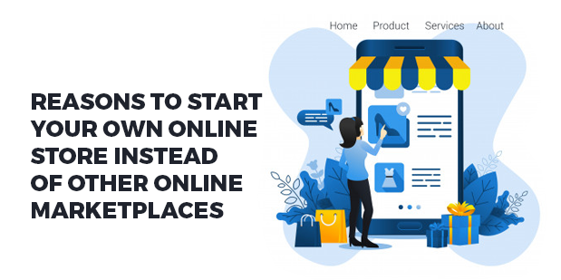 Reasons to Start your own Online Store Instead of Other Online Marketplaces