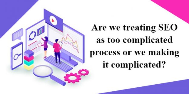 Are we treating SEO as too complicated process or we making it complicated?