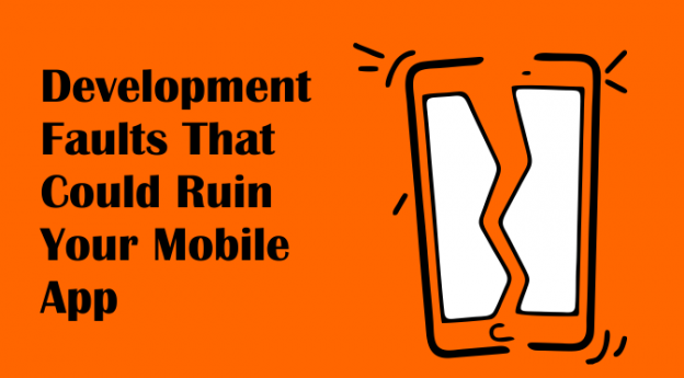 5 Development Faults That could Ruin Your Mobile App