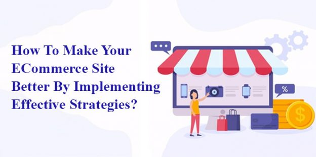 How To Make Your ECommerce Site Better By Implementing Effective Strategies?