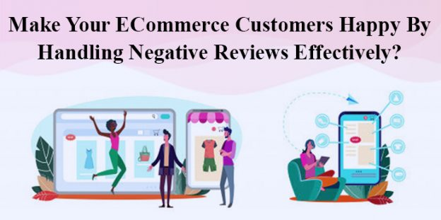 Make Your ECommerce Customers Happy By Handling Negative Reviews Effectively?