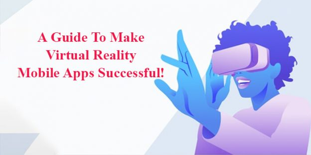 A Guide To Make Virtual Reality Mobile Apps Successful!