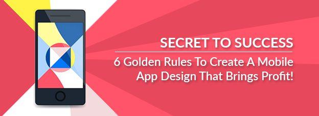 Secret To Success : 6 Golden Rules To Create A Mobile App Design That Brings Profit!