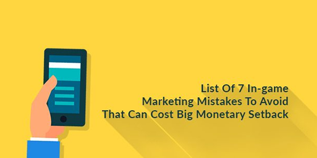 List Of 7 In-game Marketing Mistakes To Avoid That Can Cost Big Monetary Setback