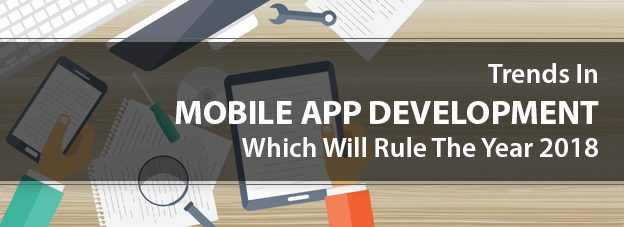 What Are The Trends In Mobile App Development Which Will Rule The Year 2018?
