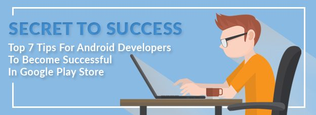Secret To Success: Top 7 Tips For Android Developers To Become Successful In Google Play Store