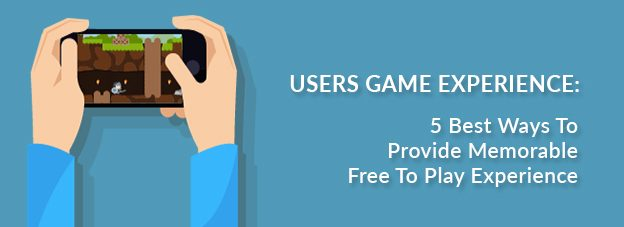 Users Game Experience: 5 Best Ways To Provide Memorable Free To Play Experience
