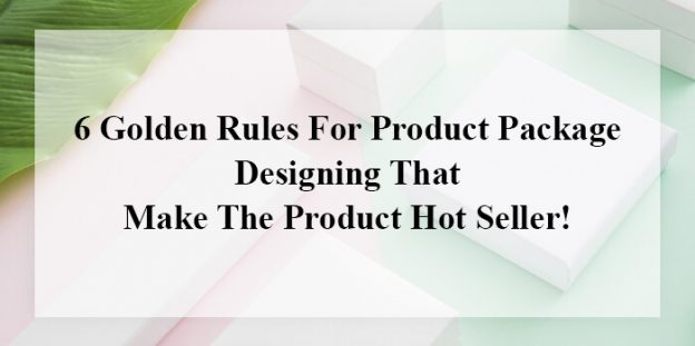 6 Golden Rules For Product Package Designing That Make The Product Hot Seller!