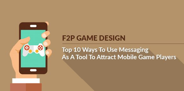 F2P Game Design: Top 10 Ways To Use Messaging As A Tool To Attract Mobile Game Players