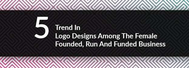 5 Trend In Logo Designs Among The Female Founded, Run And Funded Business