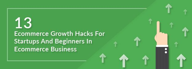 13 Ecommerce Growth Hacks For Startups And Beginners In Ecommerce Business