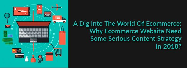 A Dig Into The World Of Ecommerce: Why Ecommerce Website Need Some Serious Content Strategy In 2018?