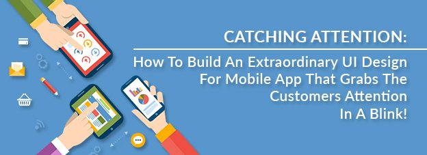 Catching Attention: How To Build An Extraordinary UI Design For Mobile App That Grabs The Customers Attention Is A Blink!