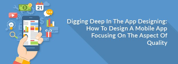 Digging Deep In The App Designing: How To Design A Mobile App Focusing On The Aspect Of Quality?