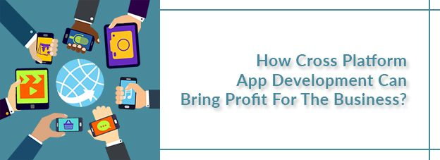 How Cross Platform App Development Can Bring Profit For The Business?