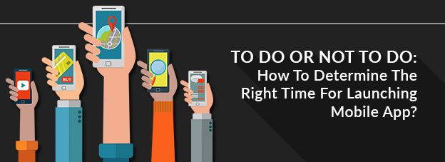 To Do Or Not To Do: How To Determine The Right Time For Launching Mobile App?