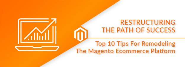 Restructuring The Path Of Success: Top 10 Tips For Remodeling The Magento Ecommerce Platform