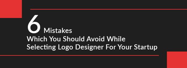 6 Mistakes Which You Should Avoid While Selecting Logo Designer For Your Startup