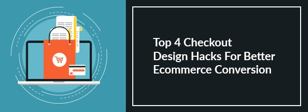 Top 4 Checkout Design Hacks For Better Ecommerce Conversion