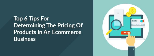 Top 6 Tips For Determining The Pricing Of Products In An Ecommerce Business