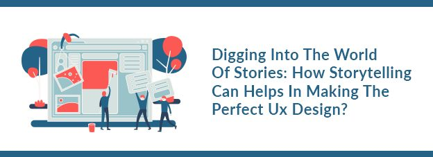 Digging Into The World Of Stories: How Storytelling Can Helps In Making The Perfect Ux Design?