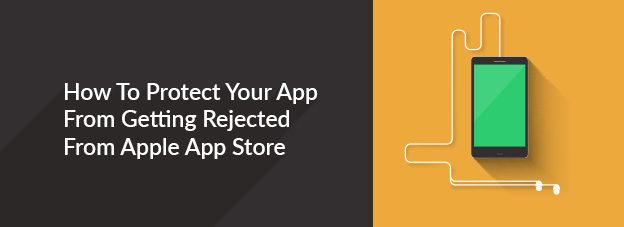 How To Protect Your App From Getting Rejected From Apple App Store