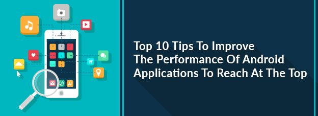 Top 10 Tips To Improve The Performance Of Android Applications To Reach At The Top