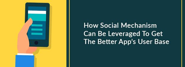 How Social Mechanism Can Be Leveraged To Get The Better App's User Base