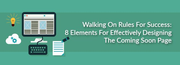 Walking On Rules For Success: 8 Elements For Effectively Designing The Coming Soon Page