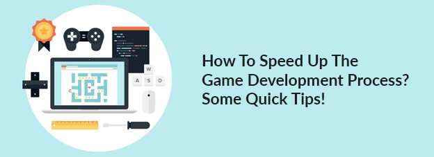 How To Speed Up The Game Development Process? Some Quick Tips!