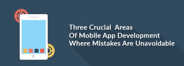 Three Crucial  Areas Of Mobile App Development Where Mistakes Are Unavoidable