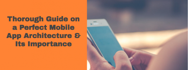 Thorough Guide on a Perfect Mobile App Architecture & Its Importance