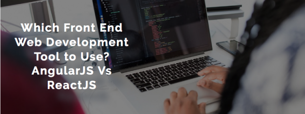 Which Front End Web Development Tool to Use? AngularJS Vs ReactJS