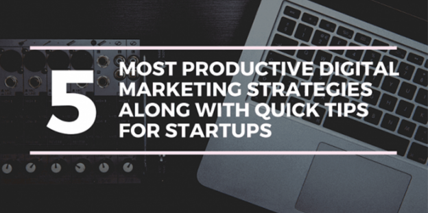 5 Most Productive Digital Marketing Strategies Along With Quick Tips for Startups