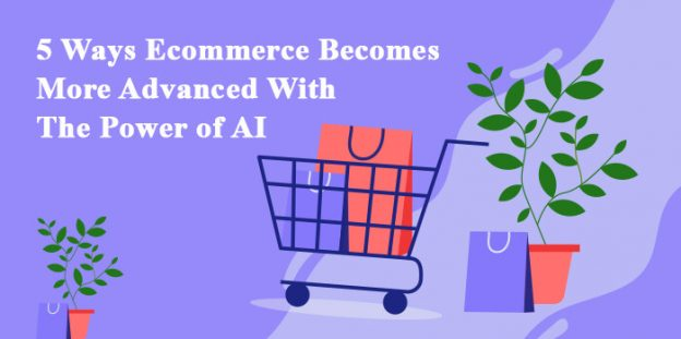5 Ways Ecommerce Becomes More Advanced With The Power of AI