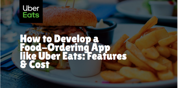 How to Develop a Food-Ordering App like Uber Eats: Working, Features, Technology, & Cost