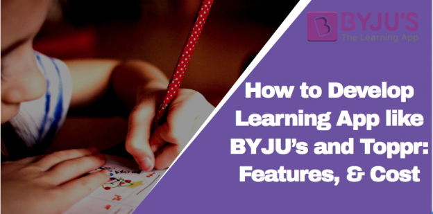 How to Develop Learning App like BYJU's and Toppr: Growth, Benefits, Features, & Cost