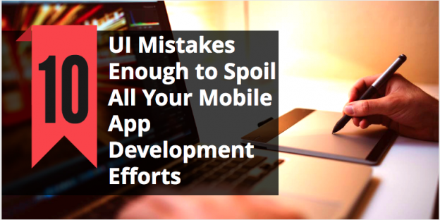10 UI Mistakes Enough to Spoil All Your Mobile App Development Efforts