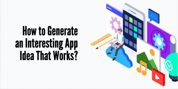 How to Generate an Interesting App Idea That Works? | Unique App Ideas