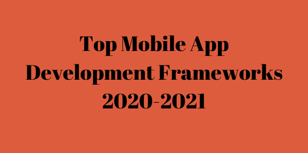 Top Mobile App Development Frameworks 2020-2021