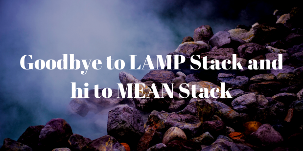 Why is it High Time to Say goodbye to LAMP Stack & Hi to MEAN Stack?