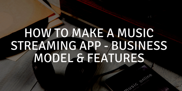 How to Make a Music Streaming App – Business Model & Features