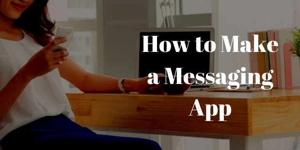 How to Make a Messaging App – Cost, Features and Much More