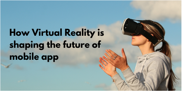 How Virtual Reality is shaping the future of mobile apps: Steps involved in the development of mobile apps with VR