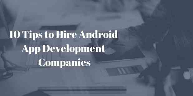 10 Tips to Hire Android App Development Companies