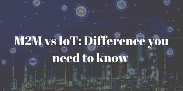 M2M vs IoT: Difference you need to know